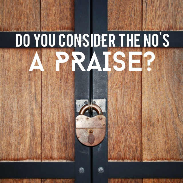 Do you consider the NO's in your life a PRAISE?